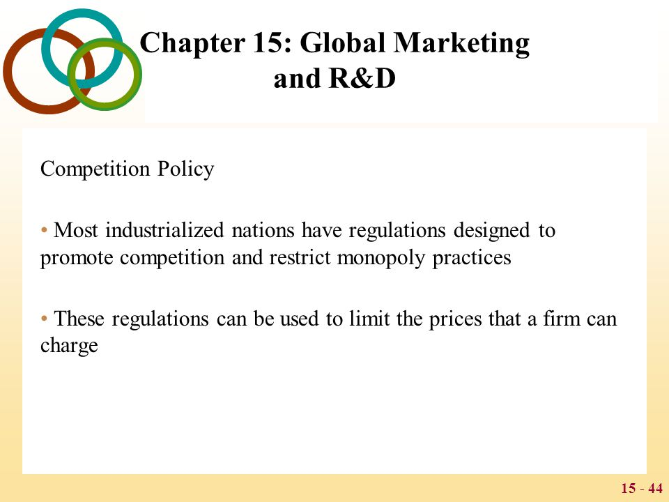 15 - 44 Chapter 15: Global Marketing and R&D Competition Policy Most industrialized nations have regulations designed to promote competition and restr