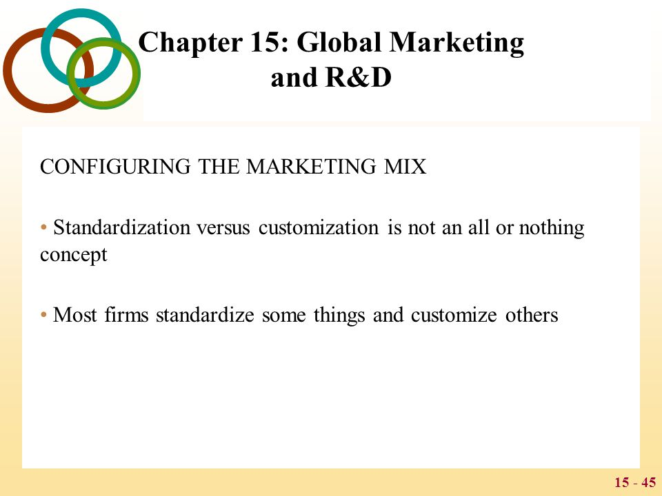 15 - 45 Chapter 15: Global Marketing and R&D CONFIGURING THE MARKETING MIX Standardization versus customization is not an all or nothing concept Most