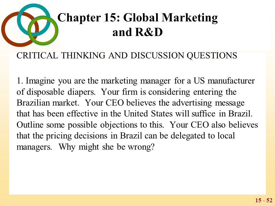 15 - 52 Chapter 15: Global Marketing and R&D CRITICAL THINKING AND DISCUSSION QUESTIONS 1. Imagine you are the marketing manager for a US manufacturer