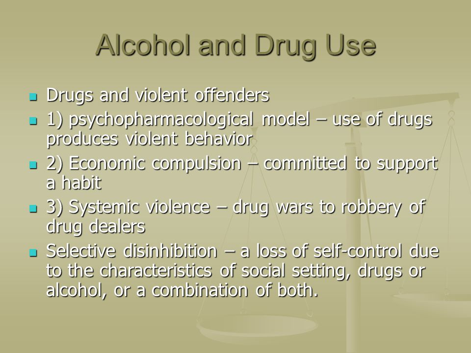Alcohol and Drug Use Drugs and violent offenders Drugs and violent offenders 1) psychopharmacological model – use of drugs produces violent behavior 1) psychopharmacological model – use of drugs produces violent behavior 2) Economic compulsion – committed to support a habit 2) Economic compulsion – committed to support a habit 3) Systemic violence – drug wars to robbery of drug dealers 3) Systemic violence – drug wars to robbery of drug dealers Selective disinhibition – a loss of self-control due to the characteristics of social setting, drugs or alcohol, or a combination of both.