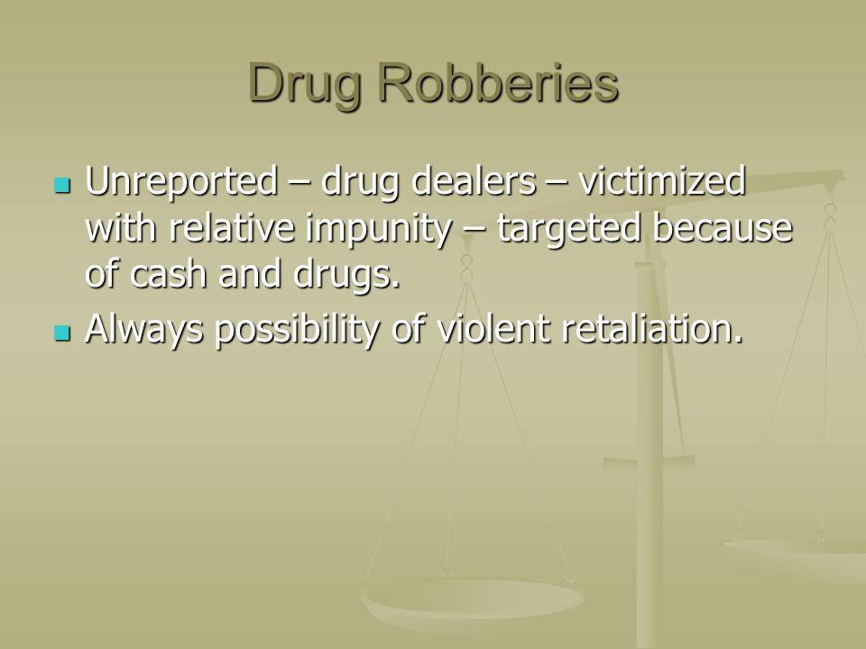 Drug Robberies Unreported – drug dealers – victimized with relative impunity – targeted because of cash and drugs. Unreported – drug dealers – victimi