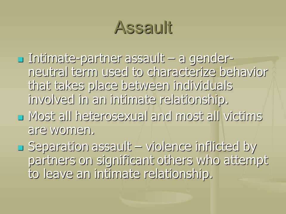 Assault Intimate-partner assault – a gender- neutral term used to characterize behavior that takes place between individuals involved in an intimate r