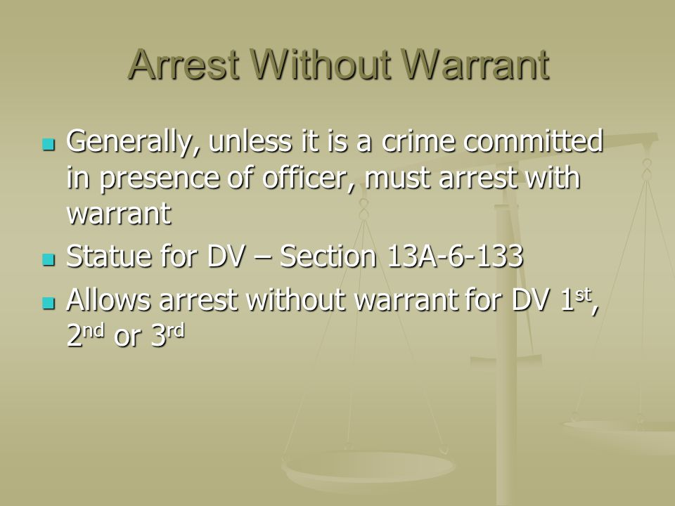 Arrest Without Warrant Generally, unless it is a crime committed in presence of officer, must arrest with warrant Generally, unless it is a crime comm