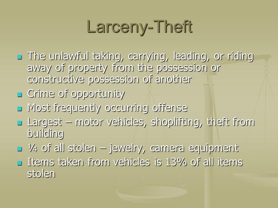 Larceny-Theft The unlawful taking, carrying, leading, or riding away of property from the possession or constructive possession of another The unlawfu