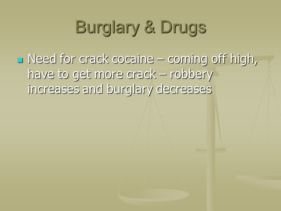 Burglary & Drugs Need for crack cocaine – coming off high, have to get more crack – robbery increases and burglary decreases Need for crack cocaine –