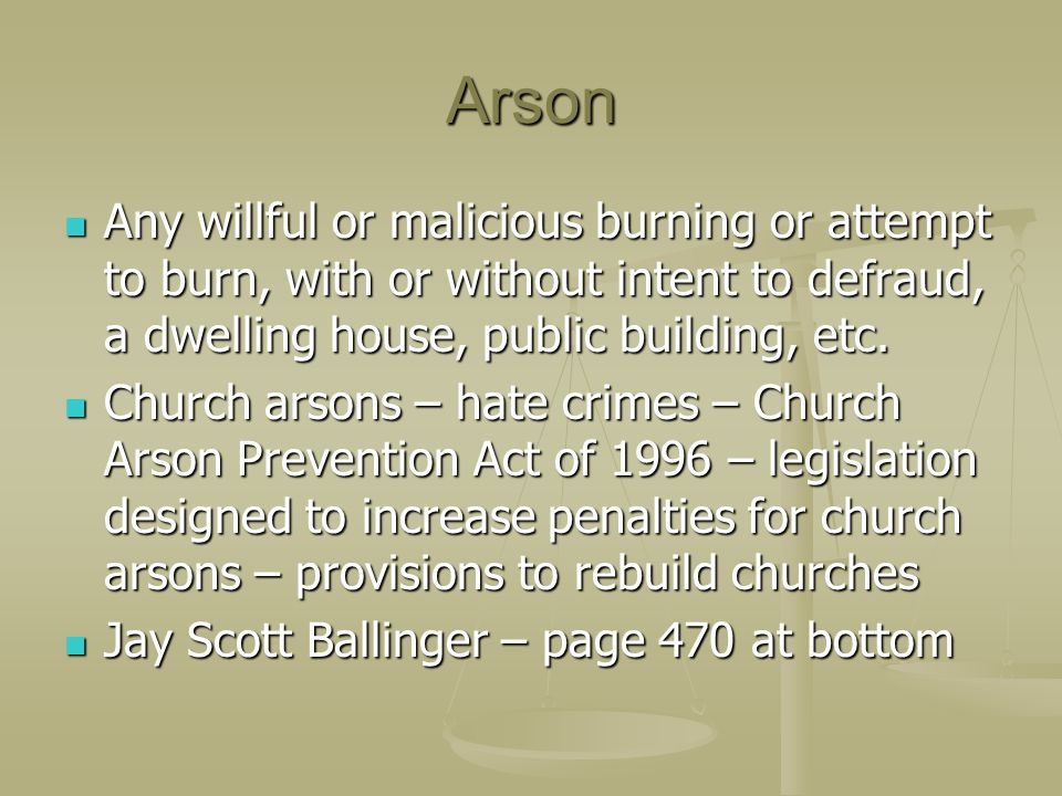Arson Any willful or malicious burning or attempt to burn, with or without intent to defraud, a dwelling house, public building, etc. Any willful or m