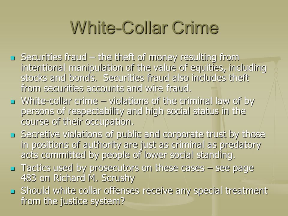 White-Collar Crime Securities fraud – the theft of money resulting from intentional manipulation of the value of equities, including stocks and bonds.