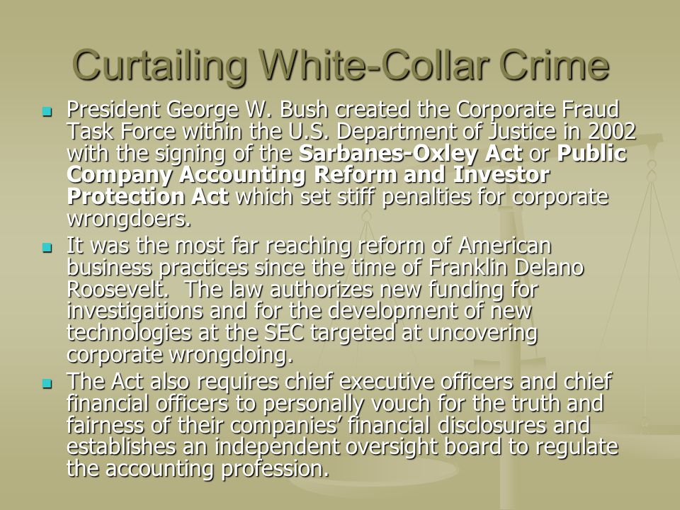 Curtailing White-Collar Crime President George W. Bush created the Corporate Fraud Task Force within the U.S. Department of Justice in 2002 with the s