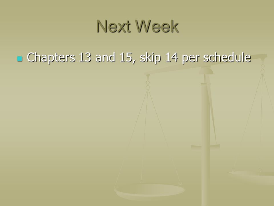 Next Week Chapters 13 and 15, skip 14 per schedule Chapters 13 and 15, skip 14 per schedule