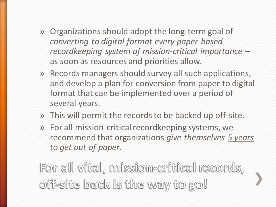» Organizations should adopt the long-term goal of converting to digital format every paper-based recordkeeping system of mission-critical importance – as soon as resources and priorities allow.