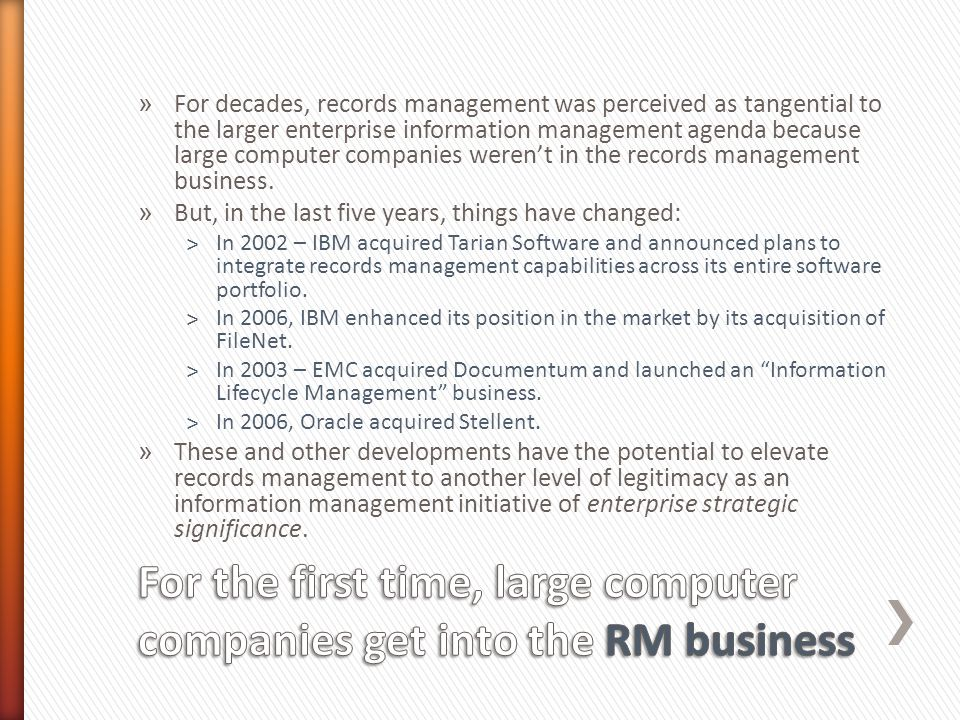 » For decades, records management was perceived as tangential to the larger enterprise information management agenda because large computer companies weren't in the records management business.