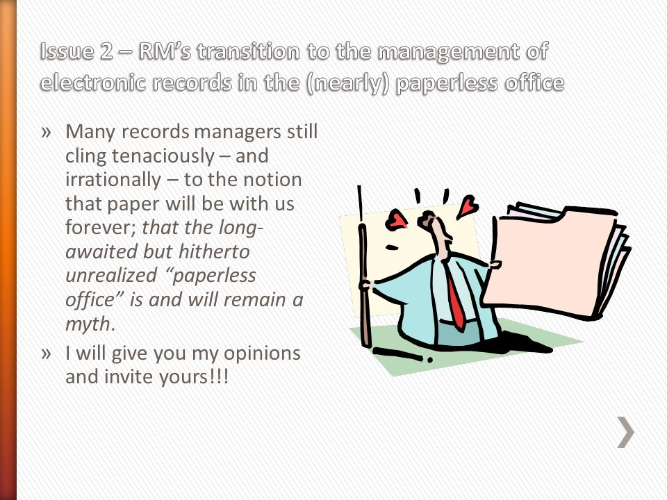 » Many records managers still cling tenaciously – and irrationally – to the notion that paper will be with us forever; that the long- awaited but hitherto unrealized paperless office is and will remain a myth.