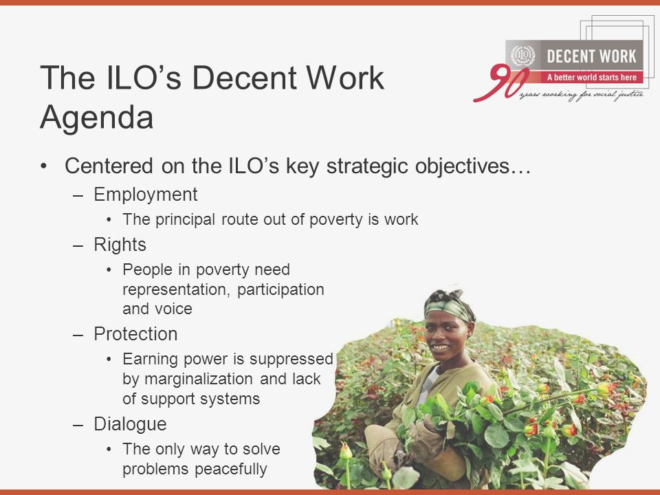 The ILO's Decent Work Agenda Centered on the ILO's key strategic objectives… –Employment The principal route out of poverty is work –Rights People in poverty need representation, participation and voice –Protection Earning power is suppressed by marginalization and lack of support systems –Dialogue The only way to solve problems peacefully