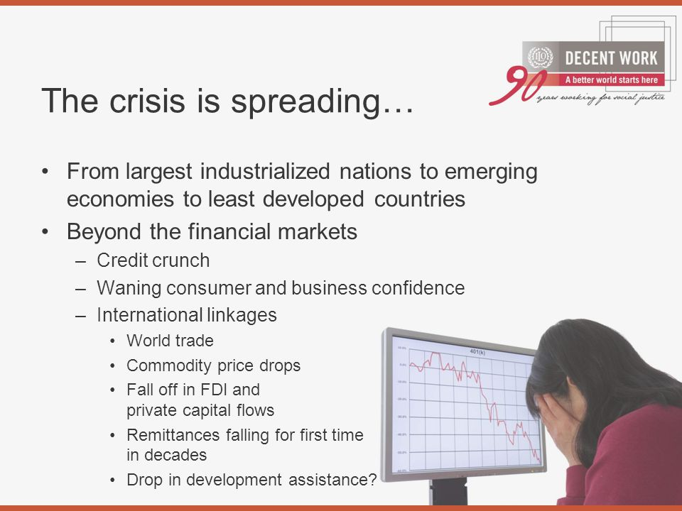 The crisis is spreading… From largest industrialized nations to emerging economies to least developed countries Beyond the financial markets –Credit crunch –Waning consumer and business confidence –International linkages World trade Commodity price drops Fall off in FDI and private capital flows Remittances falling for first time in decades Drop in development assistance