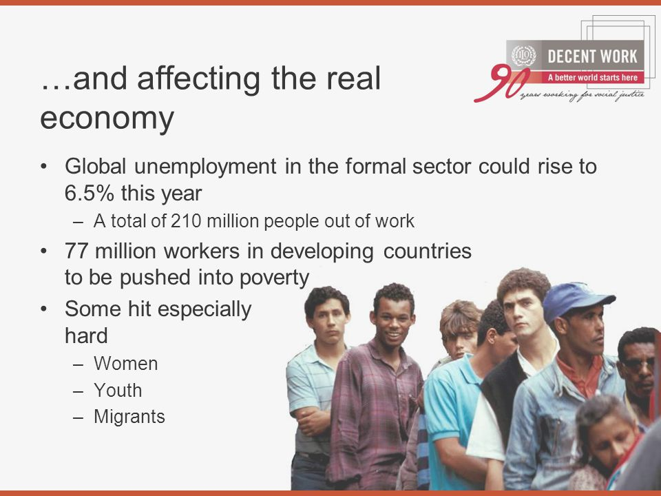 Global unemployment in the formal sector could rise to 6.5% this year –A total of 210 million people out of work 77 million workers in developing countries to be pushed into poverty Some hit especially hard –Women –Youth –Migrants …and affecting the real economy