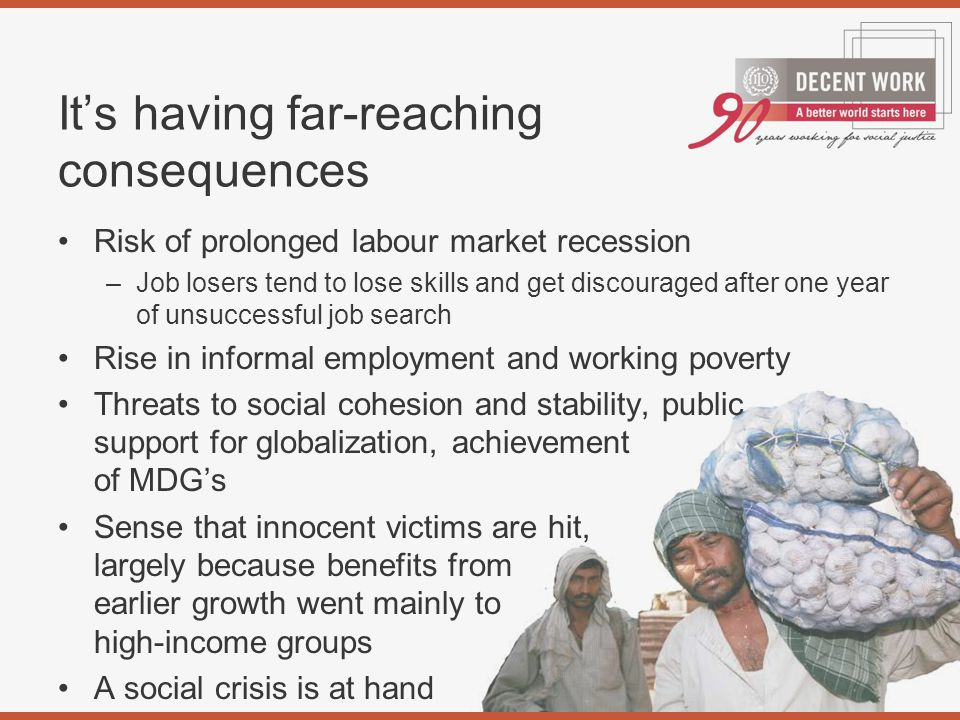 It's having far-reaching consequences Risk of prolonged labour market recession –Job losers tend to lose skills and get discouraged after one year of unsuccessful job search Rise in informal employment and working poverty Threats to social cohesion and stability, public support for globalization, achievement of MDG's Sense that innocent victims are hit, largely because benefits from earlier growth went mainly to high-income groups A social crisis is at hand