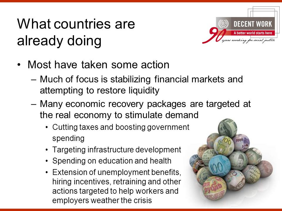 Most have taken some action –Much of focus is stabilizing financial markets and attempting to restore liquidity –Many economic recovery packages are targeted at the real economy to stimulate demand Cutting taxes and boosting government spending Targeting infrastructure development Spending on education and health Extension of unemployment benefits, hiring incentives, retraining and other actions targeted to help workers and employers weather the crisis What countries are already doing