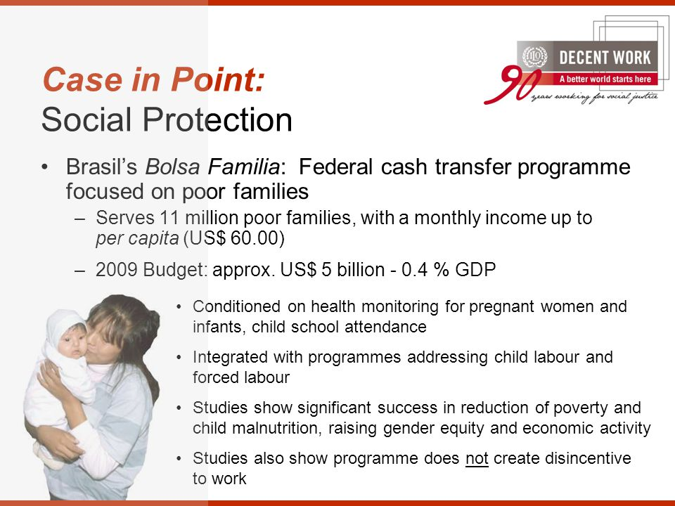 Case in Point: Social Protection Brasil's Bolsa Familia: Federal cash transfer programme focused on poor families –Serves 11 million poor families, with a monthly income up to per capita (US$ 60.00) –2009 Budget: approx.