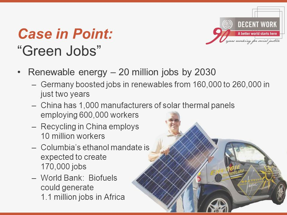 Case in Point: Green Jobs Renewable energy – 20 million jobs by 2030 –Germany boosted jobs in renewables from 160,000 to 260,000 in just two years –China has 1,000 manufacturers of solar thermal panels employing 600,000 workers –Recycling in China employs 10 million workers –Columbia's ethanol mandate is expected to create 170,000 jobs –World Bank: Biofuels could generate 1.1 million jobs in Africa