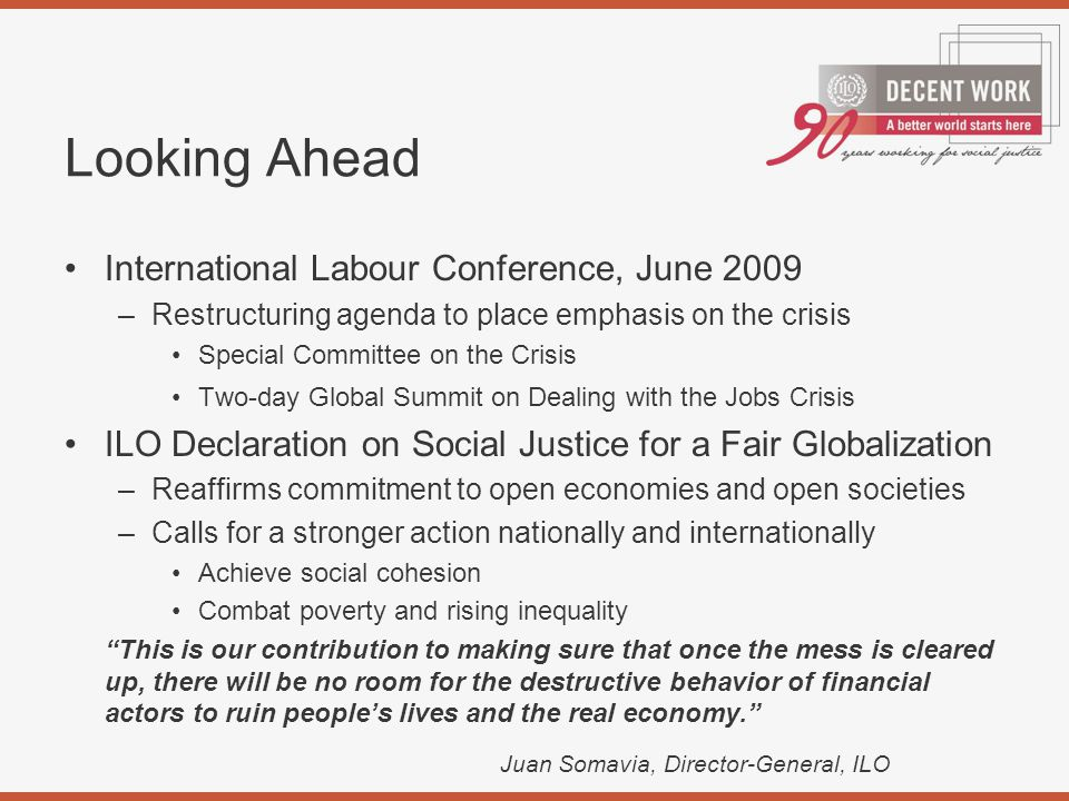 Looking Ahead International Labour Conference, June 2009 –Restructuring agenda to place emphasis on the crisis Special Committee on the Crisis Two-day Global Summit on Dealing with the Jobs Crisis ILO Declaration on Social Justice for a Fair Globalization –Reaffirms commitment to open economies and open societies –Calls for a stronger action nationally and internationally Achieve social cohesion Combat poverty and rising inequality This is our contribution to making sure that once the mess is cleared up, there will be no room for the destructive behavior of financial actors to ruin people's lives and the real economy. Juan Somavia, Director-General, ILO
