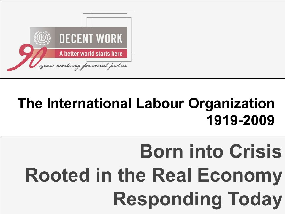 Rooted in the Real Economy Born into Crisis The International Labour Organization 1919-2009