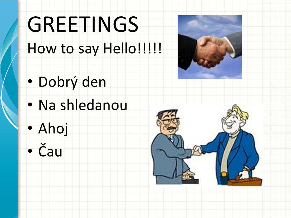 GREETINGS How to say Hello!!!!! Dobrý den Na shledanou Ahoj Čau