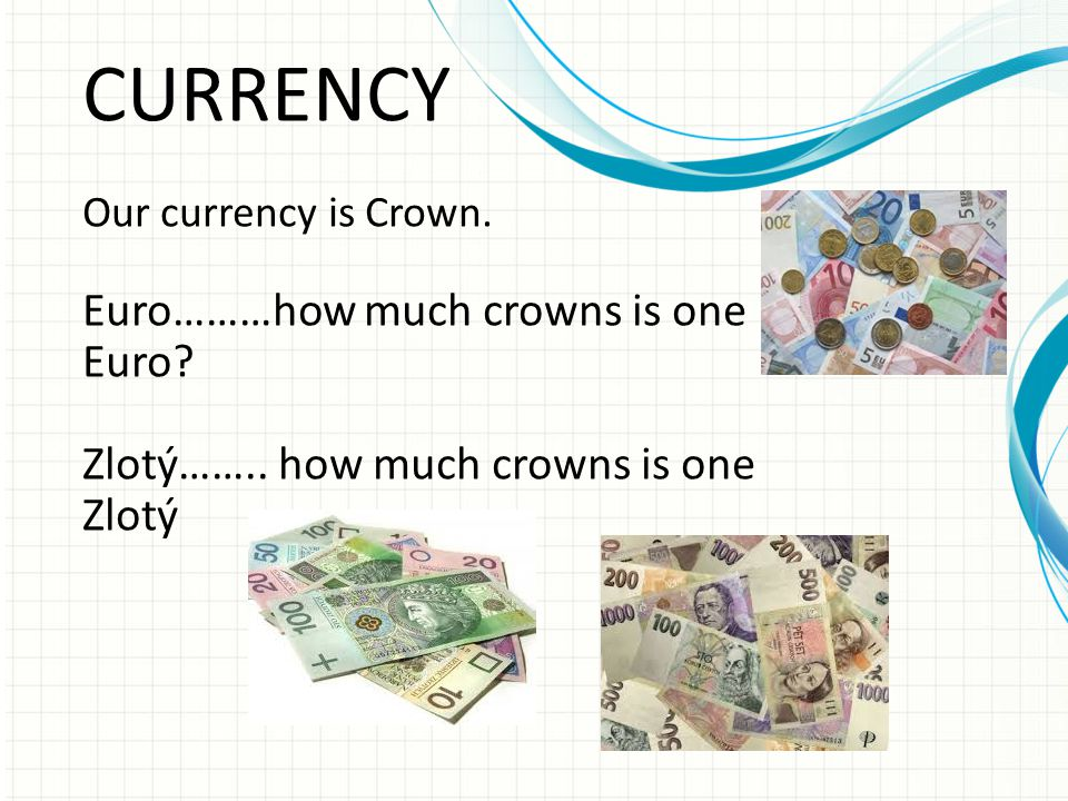 CURRENCY Our currency is Crown. Euro………how much crowns is one Euro? Zlotý…….. how much crowns is one Zlotý