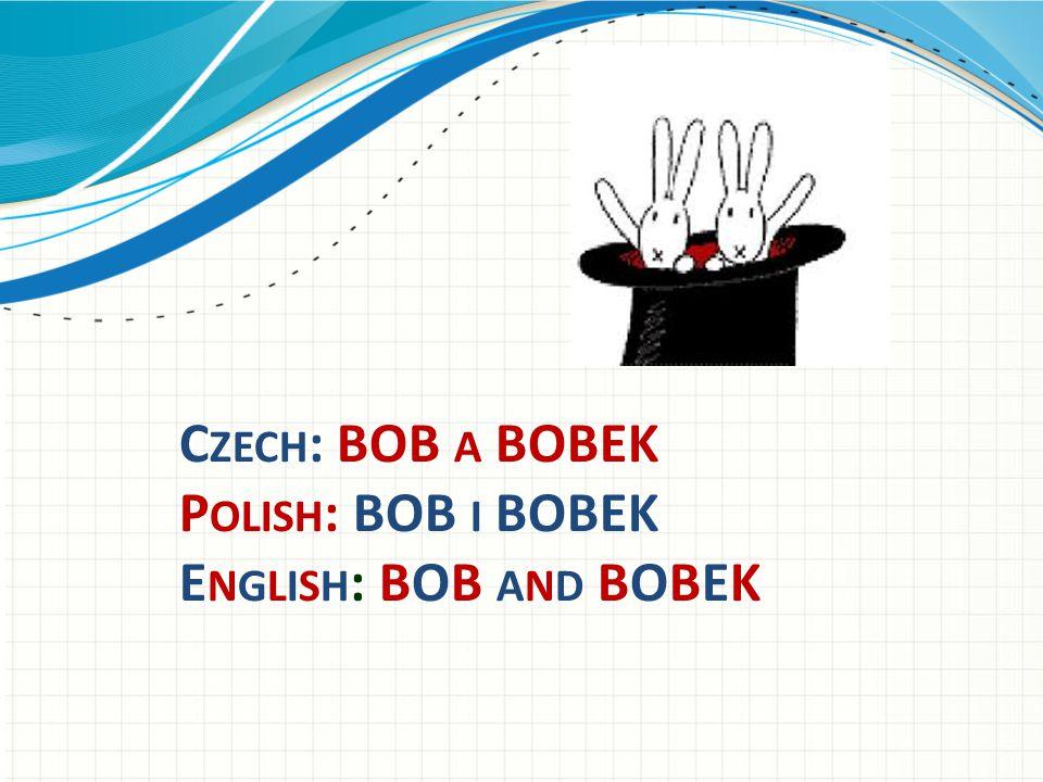 C ZECH : BOB A BOBEK P OLISH : BOB I BOBEK E NGLISH : BOB AND BOBEK