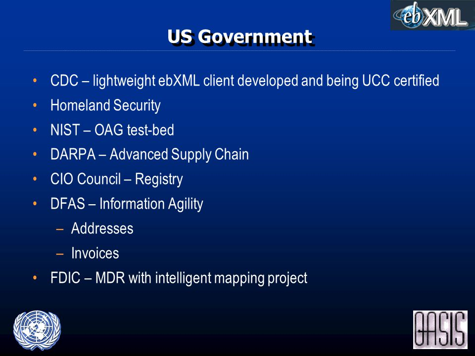 US Government CDC – lightweight ebXML client developed and being UCC certified Homeland Security NIST – OAG test-bed DARPA – Advanced Supply Chain CIO Council – Registry DFAS – Information Agility –Addresses –Invoices FDIC – MDR with intelligent mapping project