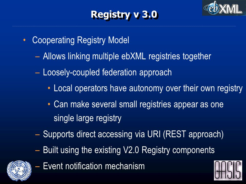 Registry v 3.0 Cooperating Registry Model –Allows linking multiple ebXML registries together –Loosely-coupled federation approach Local operators have autonomy over their own registry Can make several small registries appear as one single large registry –Supports direct accessing via URI (REST approach) –Built using the existing V2.0 Registry components –Event notification mechanism