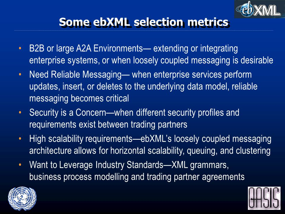 Some ebXML selection metrics B2B or large A2A Environments— extending or integrating enterprise systems, or when loosely coupled messaging is desirable Need Reliable Messaging— when enterprise services perform updates, insert, or deletes to the underlying data model, reliable messaging becomes critical Security is a Concern—when different security profiles and requirements exist between trading partners High scalability requirements—ebXML's loosely coupled messaging architecture allows for horizontal scalability, queuing, and clustering Want to Leverage Industry Standards—XML grammars, business process modelling and trading partner agreements