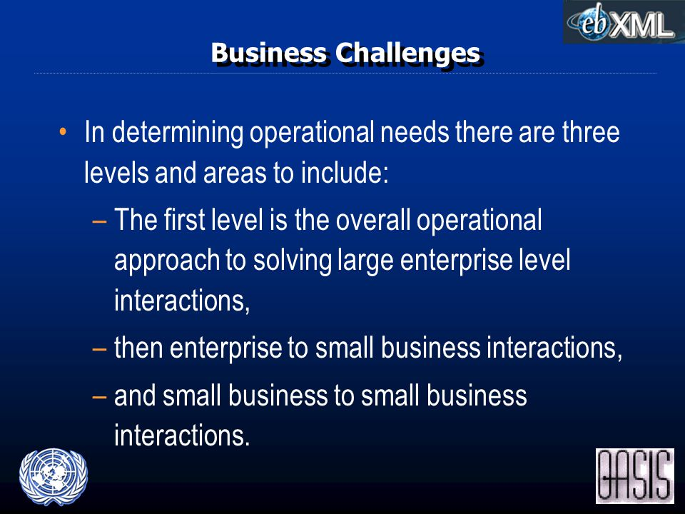 Business Challenges In determining operational needs there are three levels and areas to include: –The first level is the overall operational approach to solving large enterprise level interactions, –then enterprise to small business interactions, –and small business to small business interactions.