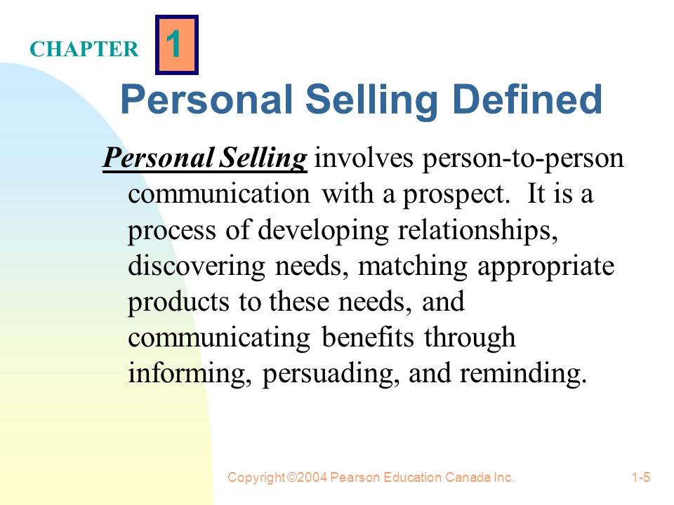 1 CHAPTER Copyright ©2004 Pearson Education Canada Inc.1-5 Personal Selling Defined Personal Selling involves person-to-person communication with a prospect.