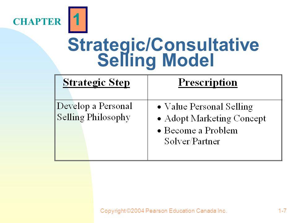 1 CHAPTER Copyright ©2004 Pearson Education Canada Inc.1-7 Strategic/Consultative Selling Model