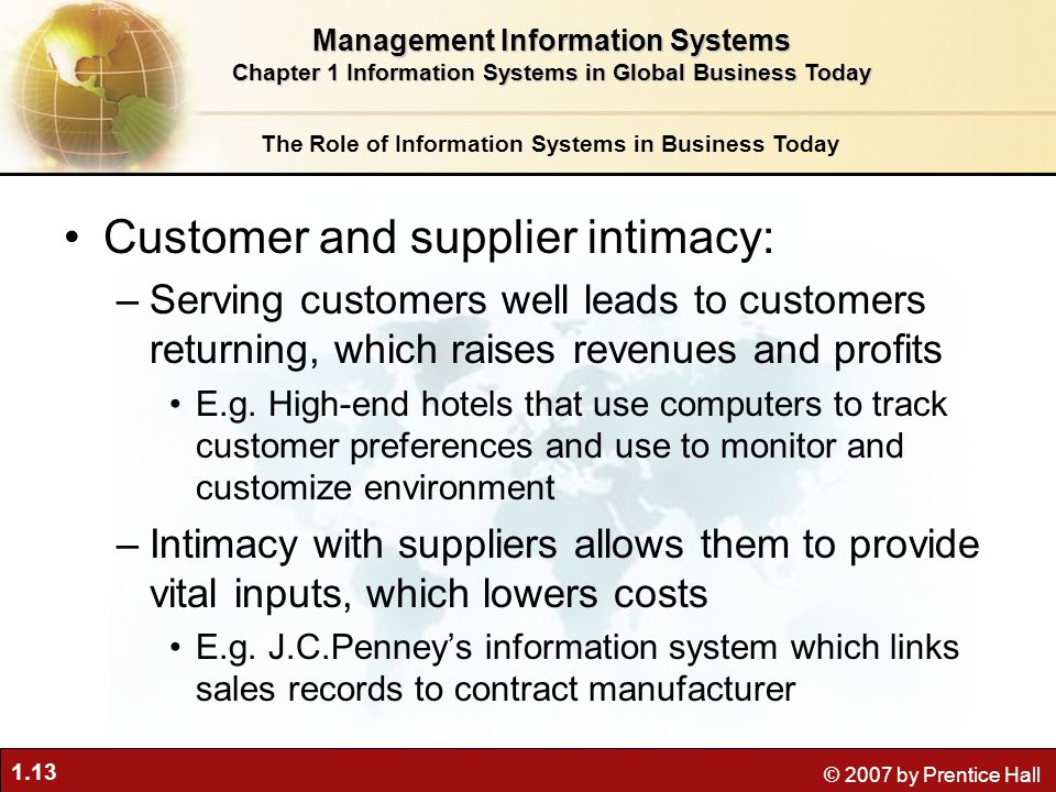 1.13 © 2007 by Prentice Hall Customer and supplier intimacy: –Serving customers well leads to customers returning, which raises revenues and profits E.g.