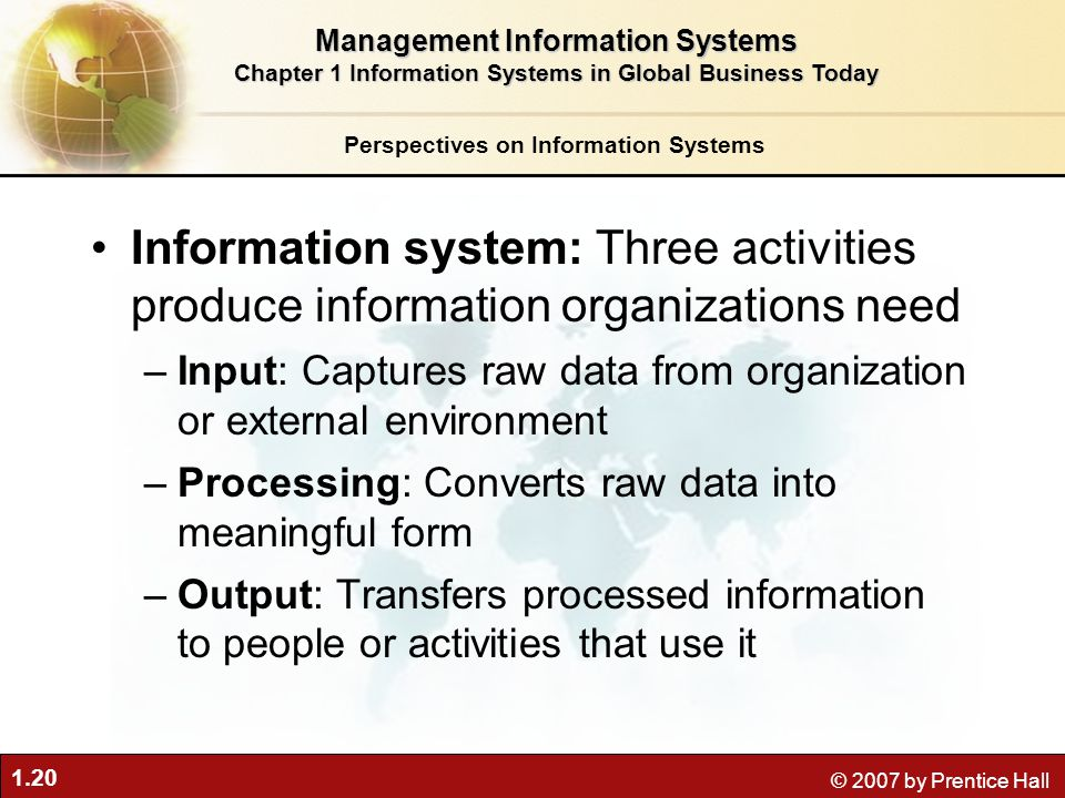 1.20 © 2007 by Prentice Hall Information system: Three activities produce information organizations need –Input: Captures raw data from organization o