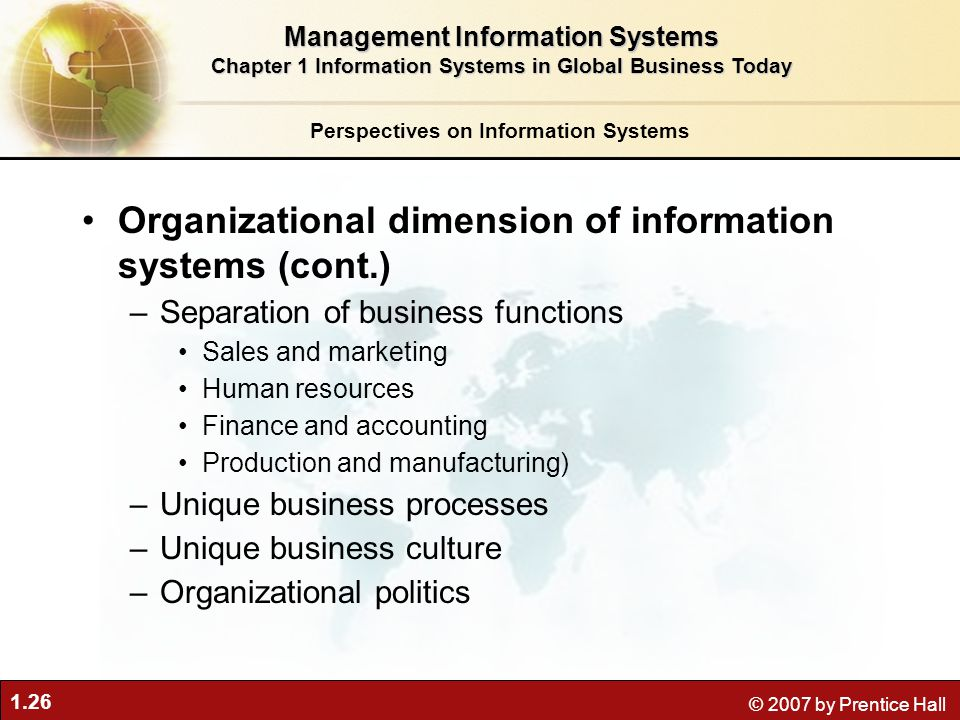 1.26 © 2007 by Prentice Hall Organizational dimension of information systems (cont.) –Separation of business functions Sales and marketing Human resou