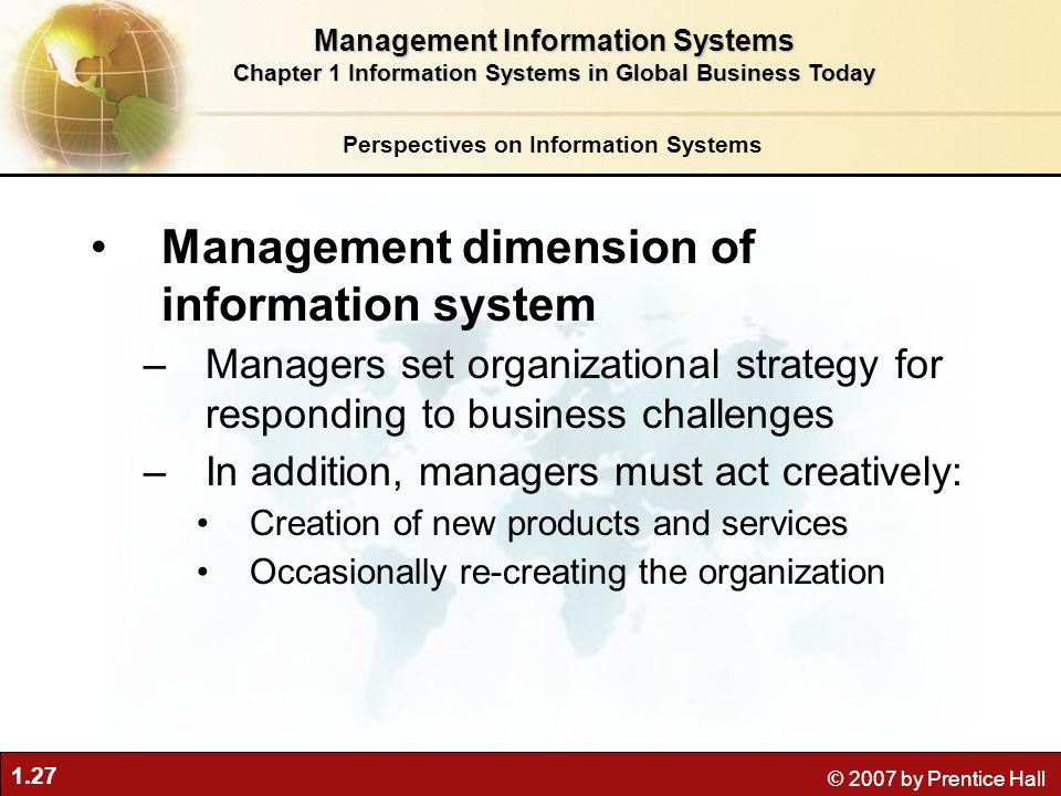 1.27 © 2007 by Prentice Hall Management dimension of information system –Managers set organizational strategy for responding to business challenges –I