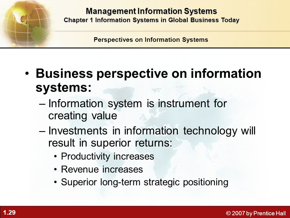 1.29 © 2007 by Prentice Hall Business perspective on information systems: –Information system is instrument for creating value –Investments in informa