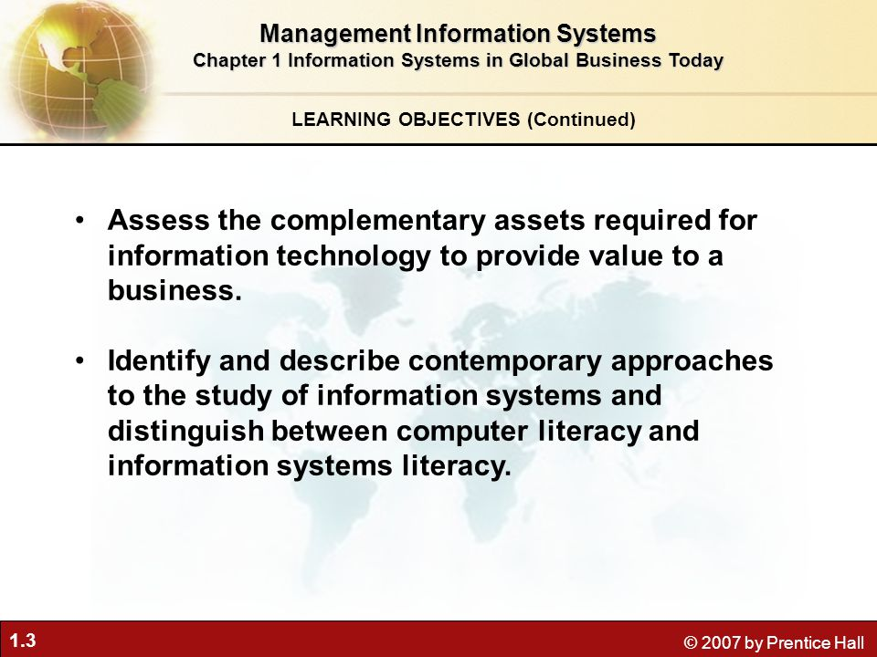 1.3 © 2007 by Prentice Hall Assess the complementary assets required for information technology to provide value to a business. Identify and describe