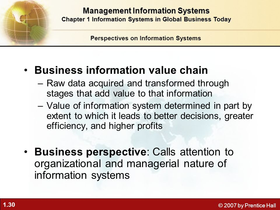 1.30 © 2007 by Prentice Hall Business information value chain –Raw data acquired and transformed through stages that add value to that information –Va