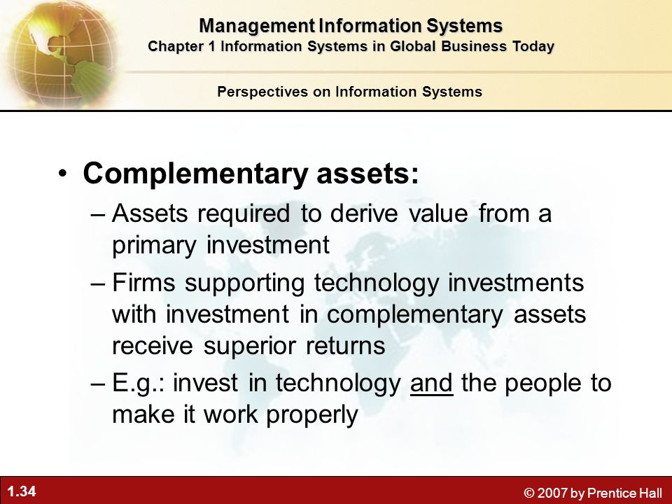 1.34 © 2007 by Prentice Hall Complementary assets: –Assets required to derive value from a primary investment –Firms supporting technology investments