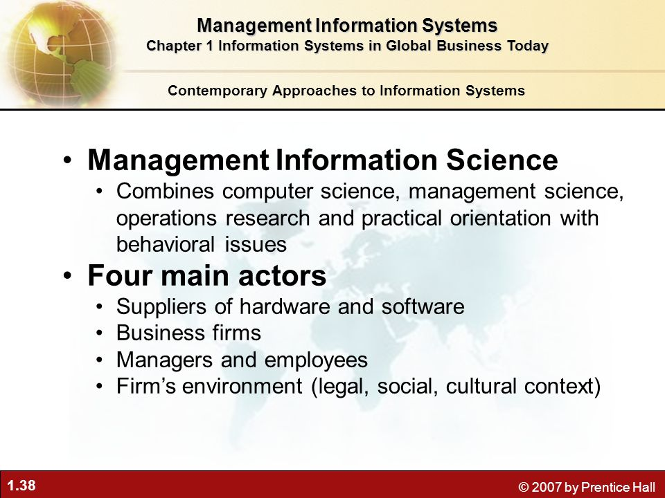 1.38 © 2007 by Prentice Hall Management Information Science Combines computer science, management science, operations research and practical orientati