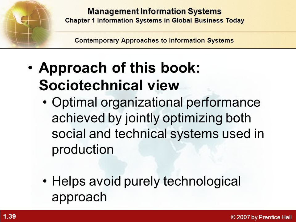 1.39 © 2007 by Prentice Hall Approach of this book: Sociotechnical view Optimal organizational performance achieved by jointly optimizing both social