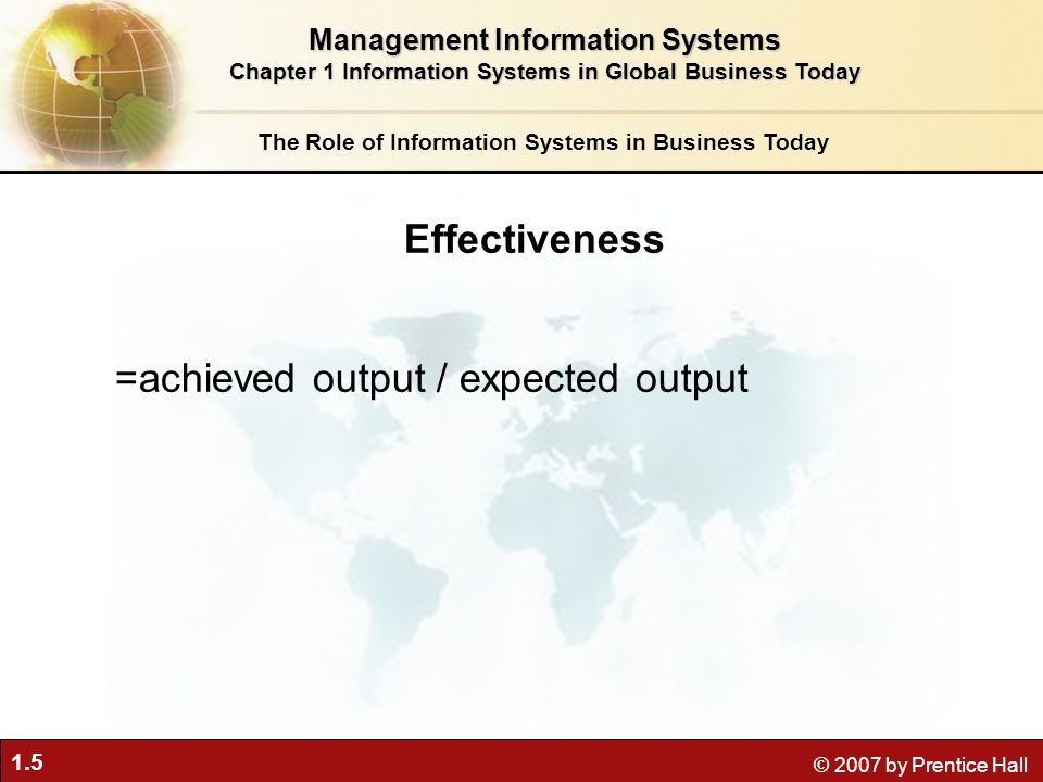 1.5 © 2007 by Prentice Hall The Role of Information Systems in Business Today Effectiveness =achieved output / expected output Management Information Systems Chapter 1 Information Systems in Global Business Today
