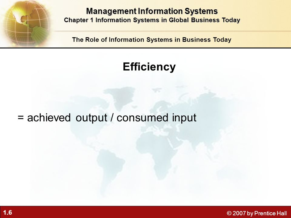 1.6 © 2007 by Prentice Hall The Role of Information Systems in Business Today Efficiency = achieved output / consumed input Management Information Systems Chapter 1 Information Systems in Global Business Today