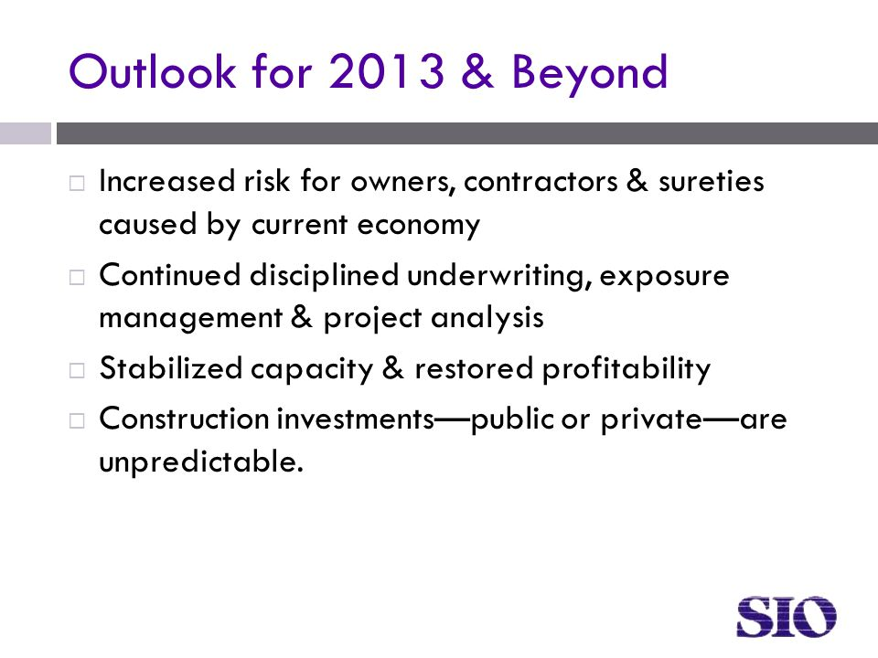 Outlook for 2013 & Beyond  Increased risk for owners, contractors & sureties caused by current economy  Continued disciplined underwriting, exposure management & project analysis  Stabilized capacity & restored profitability  Construction investments—public or private—are unpredictable.