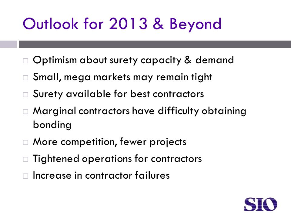 Outlook for 2013 & Beyond  Optimism about surety capacity & demand  Small, mega markets may remain tight  Surety available for best contractors  Marginal contractors have difficulty obtaining bonding  More competition, fewer projects  Tightened operations for contractors  Increase in contractor failures