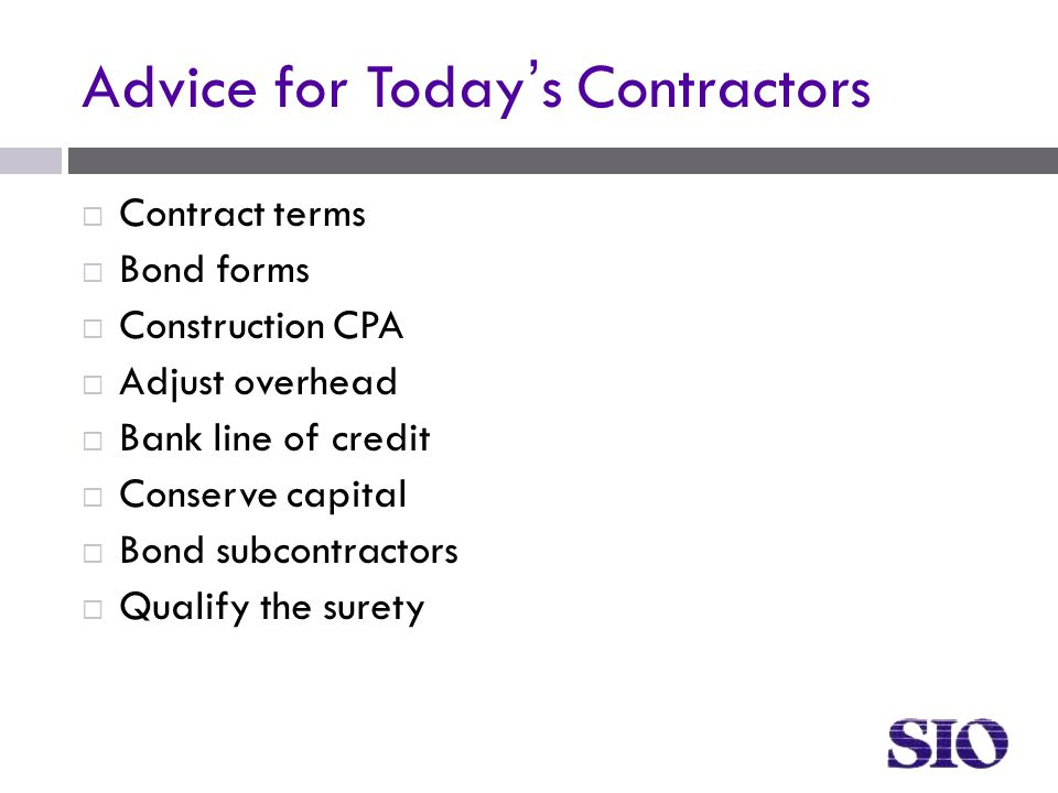 Advice for Today's Contractors  Contract terms  Bond forms  Construction CPA  Adjust overhead  Bank line of credit  Conserve capital  Bond subcontractors  Qualify the surety