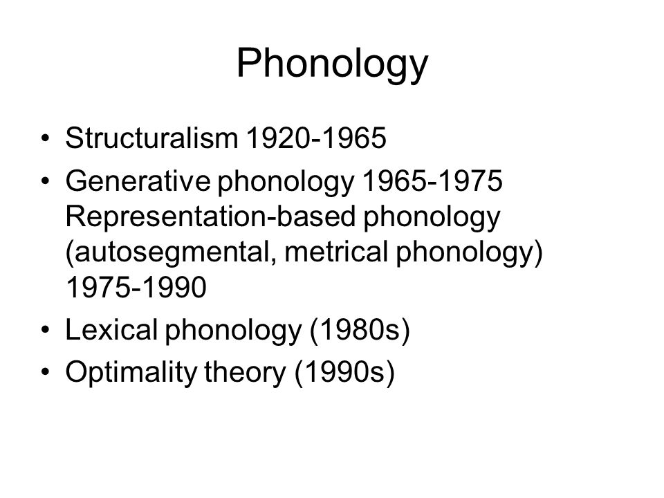 Phonology Structuralism 1920-1965 Generative phonology 1965-1975 Representation-based phonology (autosegmental, metrical phonology) 1975-1990 Lexical phonology (1980s) Optimality theory (1990s)